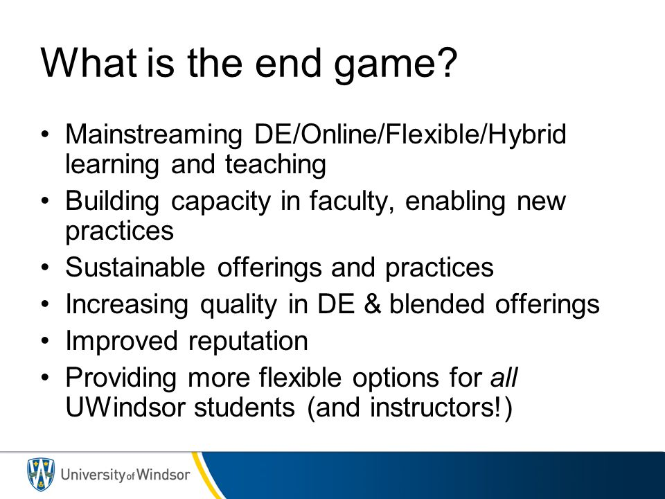 3/31/2017 What is the end game Mainstreaming DE/Online/Flexible/Hybrid learning and teaching. Building capacity in faculty, enabling new practices.