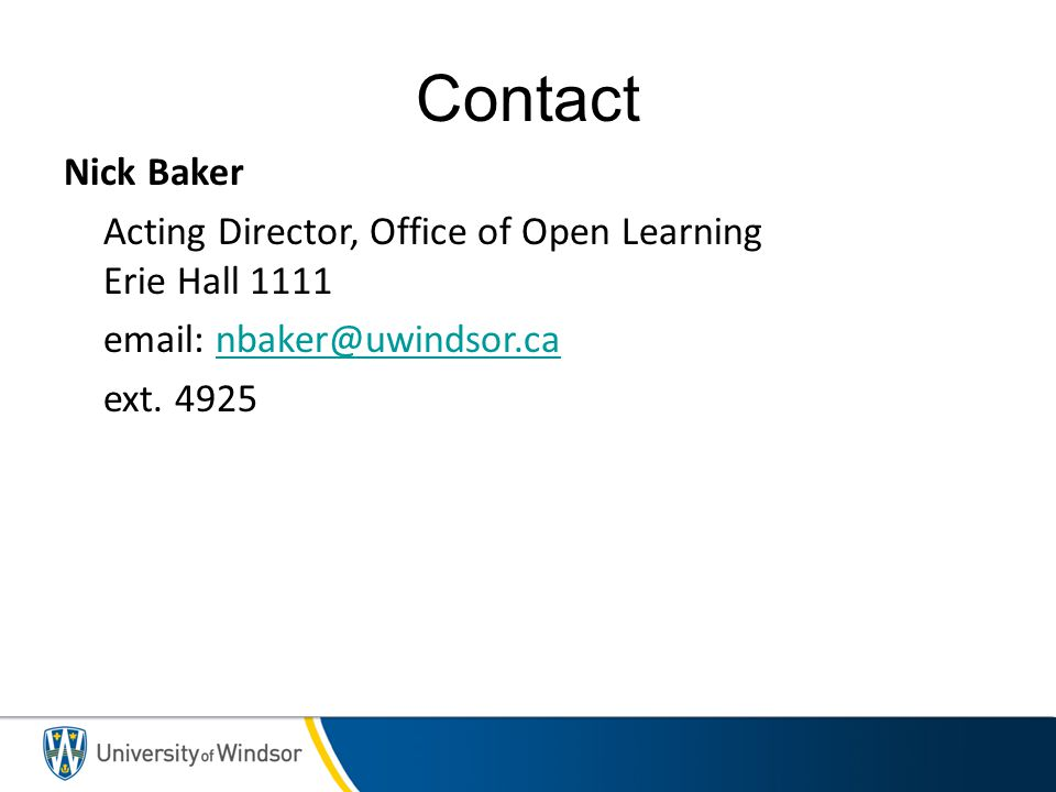 Contact Nick Baker Acting Director, Office of Open Learning Erie Hall 1111 email: nbaker@uwindsor.ca ext.