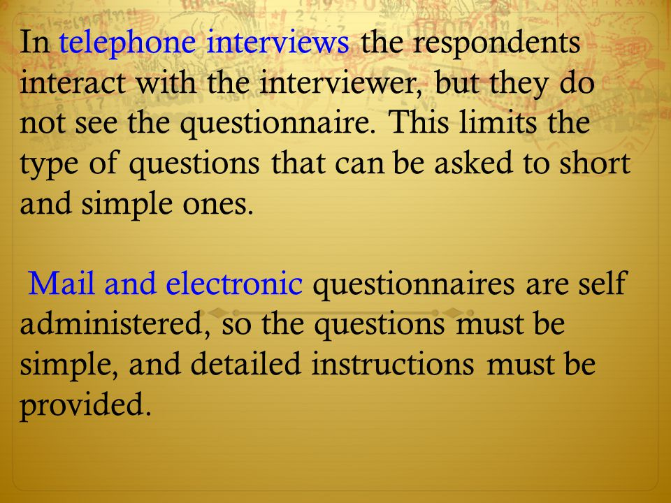 In telephone interviews the respondents interact with the interviewer, but they do not see the questionnaire. This limits the type of questions that can be asked to short and simple ones.