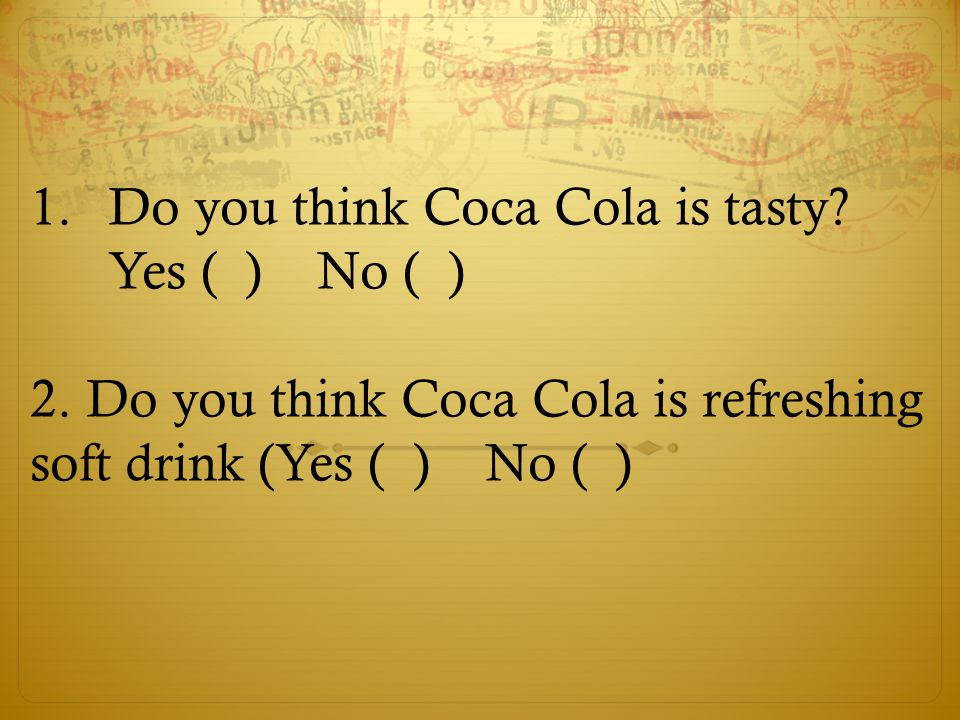 Do you think Coca Cola is tasty Yes ( ) No ( )