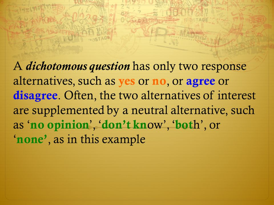 A dichotomous question has only two response alternatives, such as yes or no, or agree or disagree.