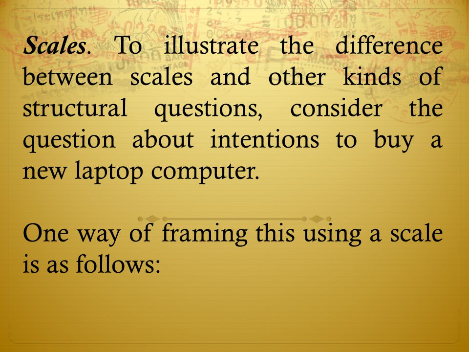 Scales. To illustrate the difference between scales and other kinds of structural questions, consider the question about intentions to buy a new laptop computer.