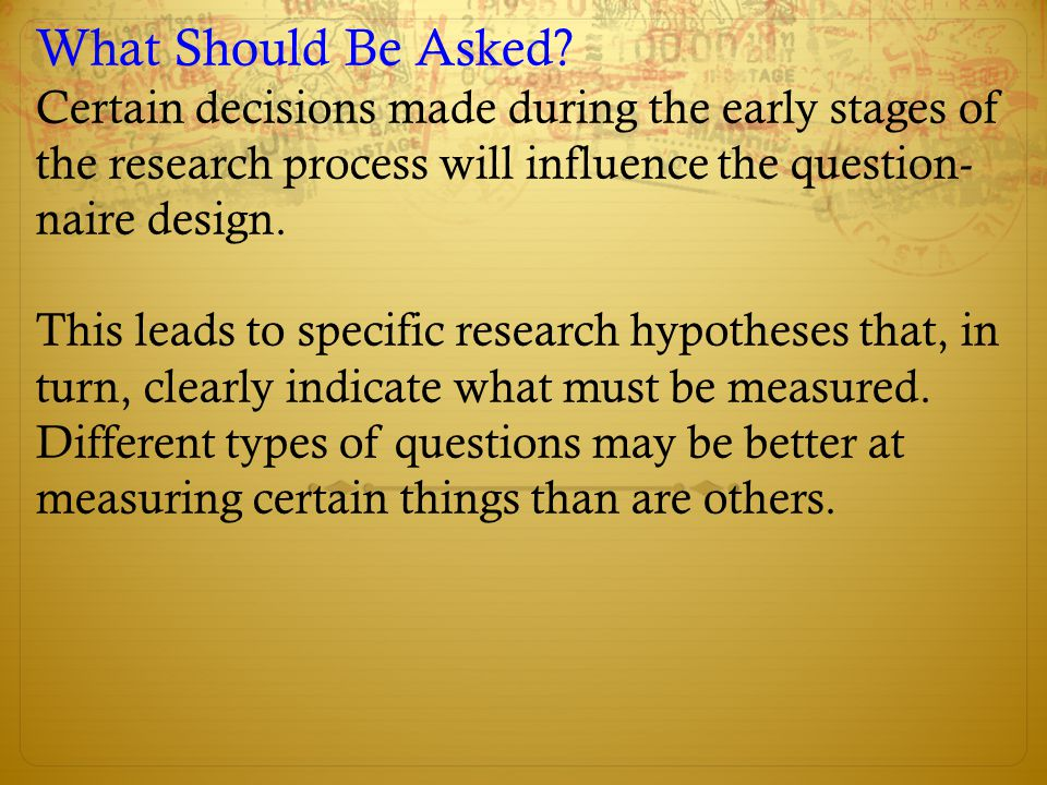 What Should Be Asked Certain decisions made during the early stages of the research process will influence the question- naire design.