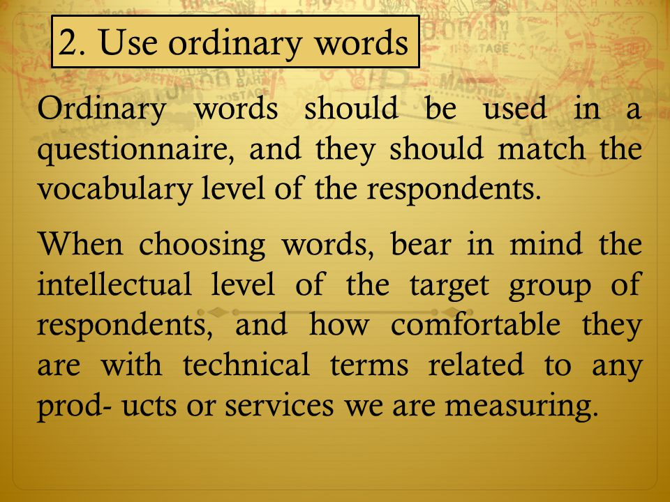 2. Use ordinary words Ordinary words should be used in a questionnaire, and they should match the vocabulary level of the respondents.