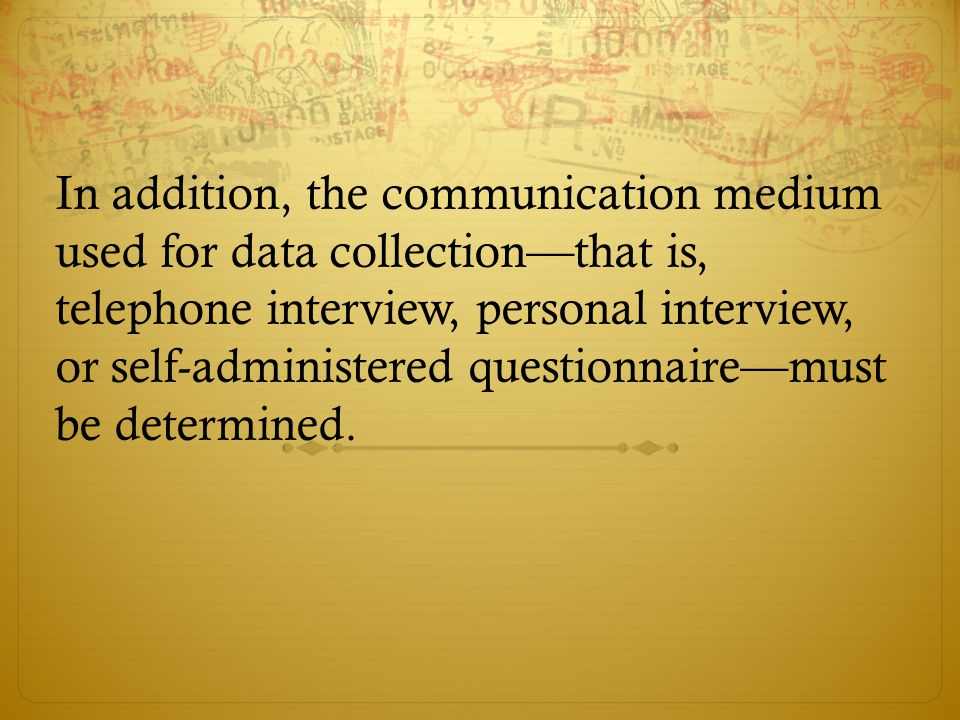 In addition, the communication medium used for data collection—that is, telephone interview, personal interview, or self-administered questionnaire—must be determined.