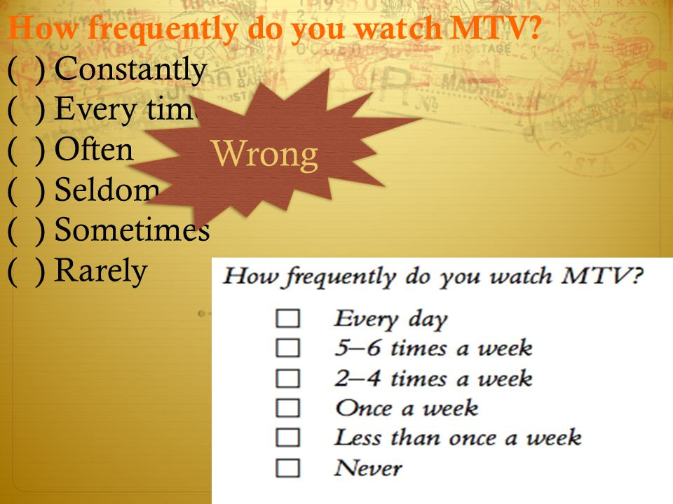 Wrong How frequently do you watch MTV ( ) Constantly ( ) Every time