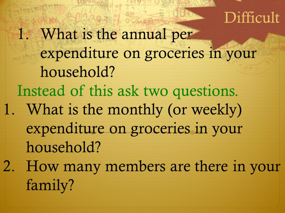Difficult What is the annual per capita expenditure on groceries in your household Instead of this ask two questions.