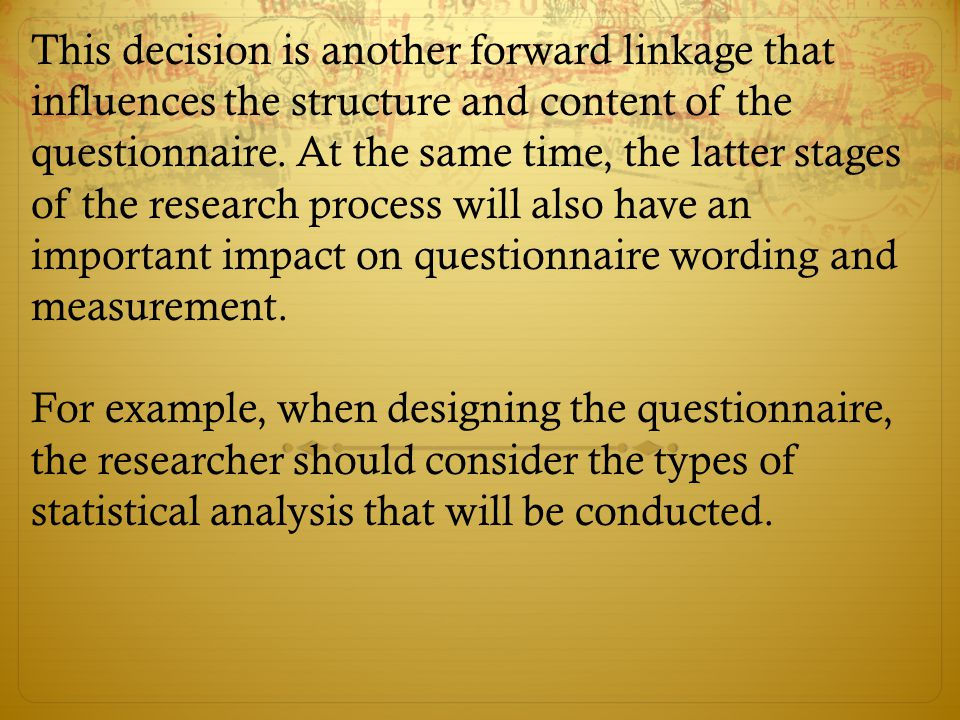 This decision is another forward linkage that influences the structure and content of the questionnaire. At the same time, the latter stages of the research process will also have an important impact on questionnaire wording and measurement.
