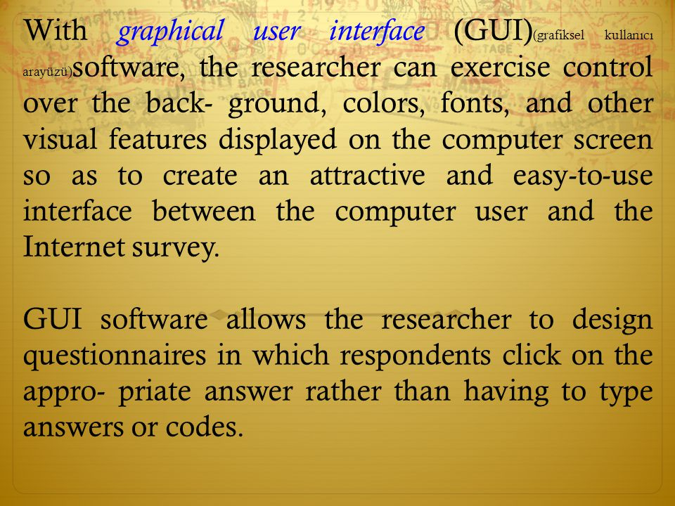 With graphical user interface (GUI)(grafiksel kullanıcı arayüzü)software, the researcher can exercise control over the back- ground, colors, fonts, and other visual features displayed on the computer screen so as to create an attractive and easy-to-use interface between the computer user and the Internet survey.