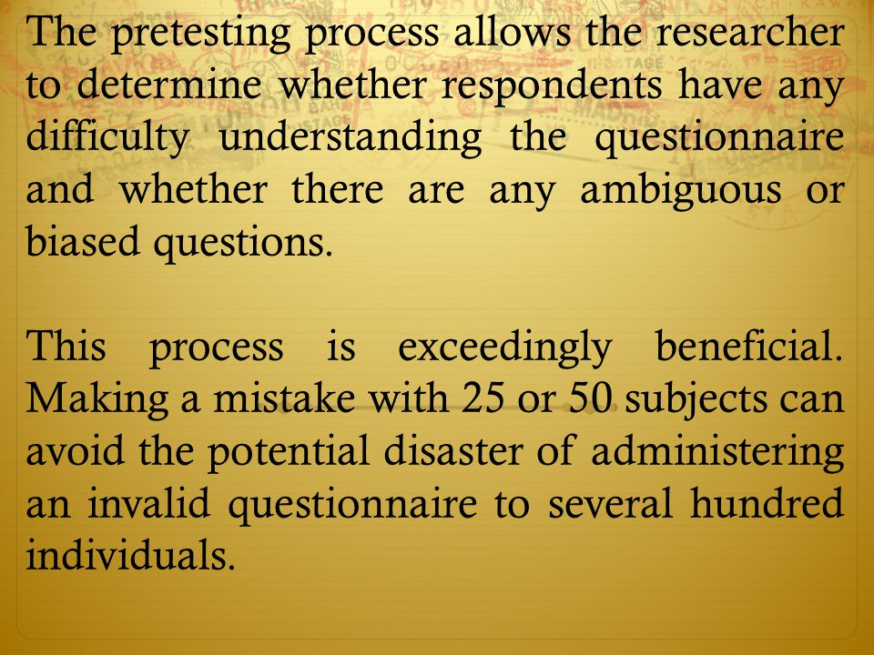 The pretesting process allows the researcher to determine whether respondents have any difficulty understanding the questionnaire and whether there are any ambiguous or biased questions.