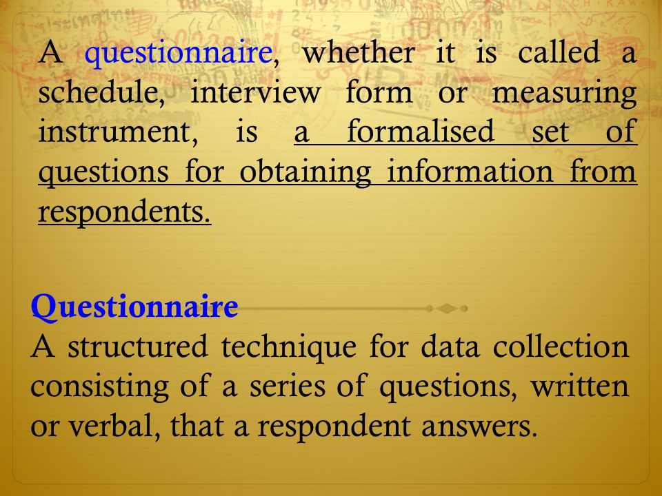 A questionnaire, whether it is called a schedule, interview form or measuring instrument, is a formalised set of questions for obtaining information from respondents.