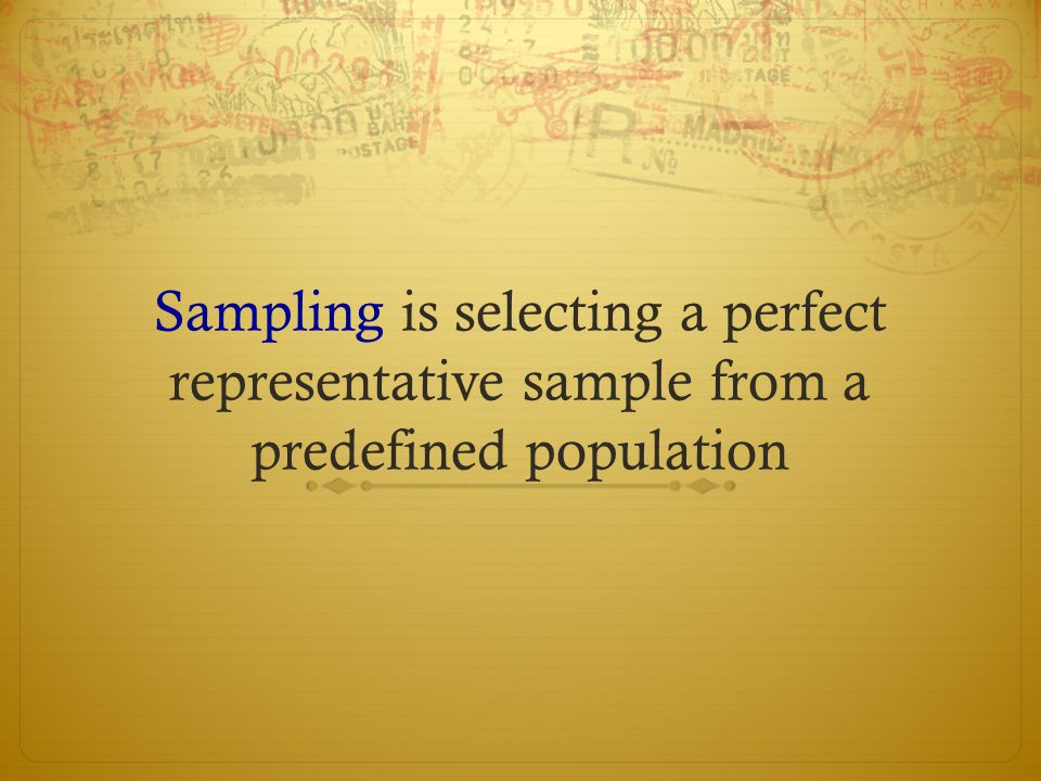 Sampling is selecting a perfect representative sample from a predefined population