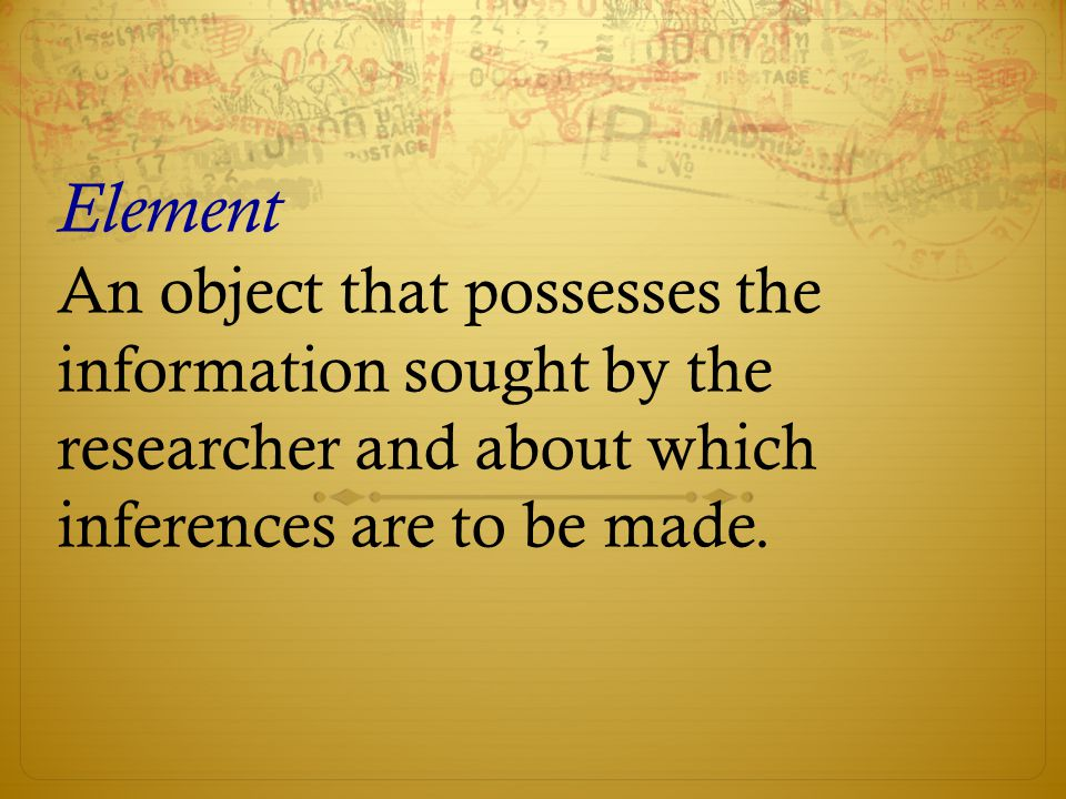 Element An object that possesses the information sought by the researcher and about which inferences are to be made.