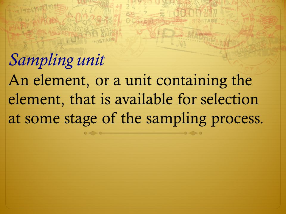Sampling unit An element, or a unit containing the element, that is available for selection at some stage of the sampling process.