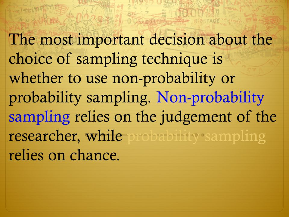 The most important decision about the choice of sampling technique is whether to use non-probability or probability sampling.