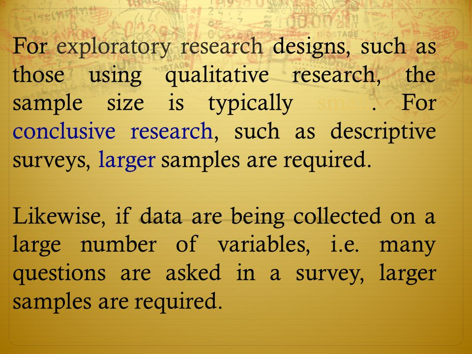 For exploratory research designs, such as those using qualitative research, the sample size is typically small. For conclusive research, such as descriptive surveys, larger samples are required.