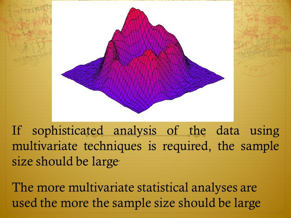 If sophisticated analysis of the data using multivariate techniques is required, the sample size should be large.
