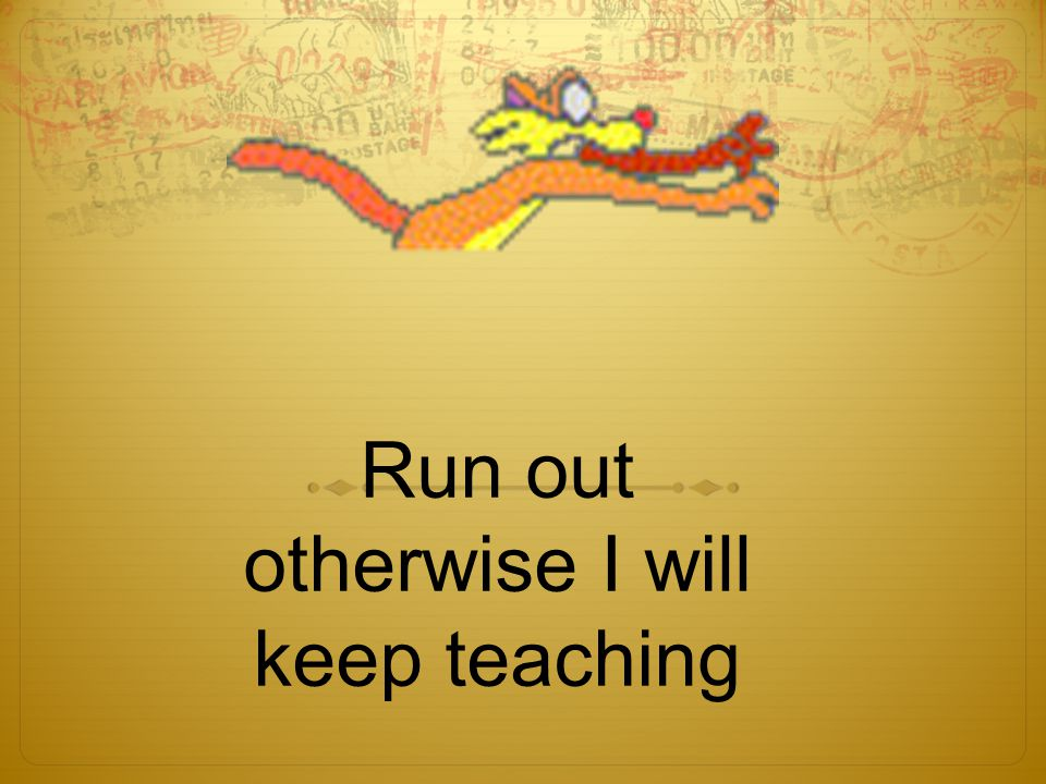Run out otherwise I will keep teaching