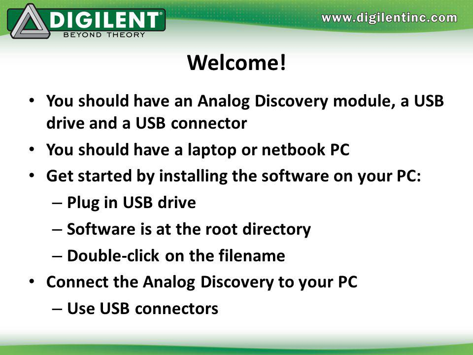 Welcome! You should have an Analog Discovery module, a USB drive and a USB connector. You should have a laptop or netbook PC.