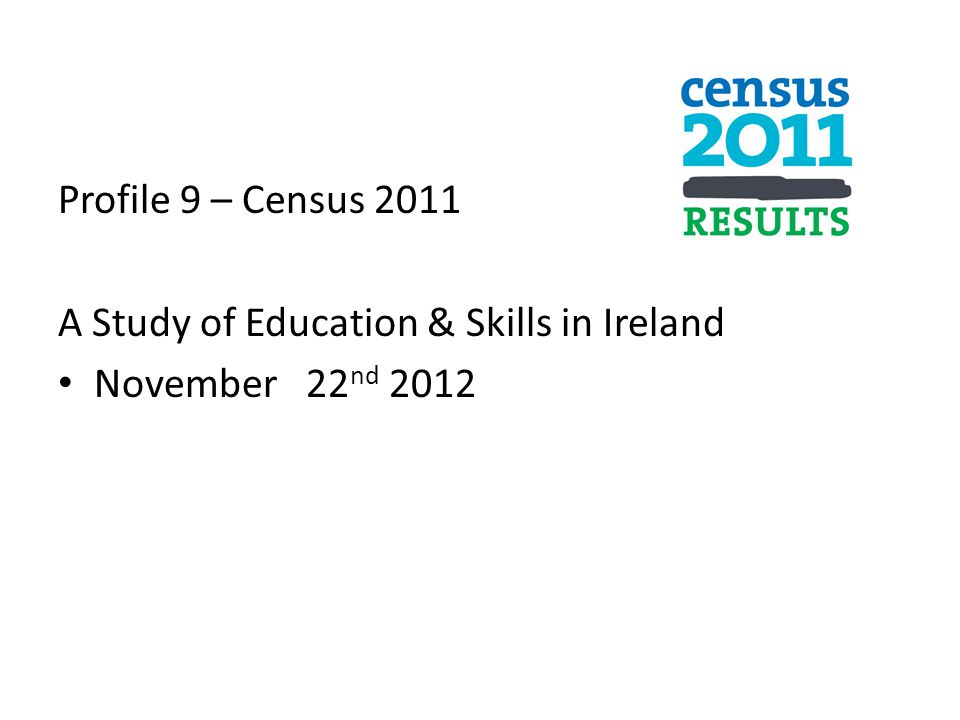 Profile 9 – Census 2011 A Study of Education & Skills in Ireland November 22nd 2012