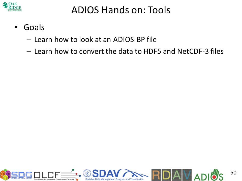 ADIOS Hands on: Tools Goals Learn how to look at an ADIOS-BP file