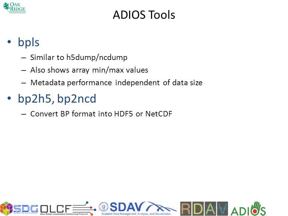 ADIOS Tools bpls bp2h5, bp2ncd Similar to h5dump/ncdump