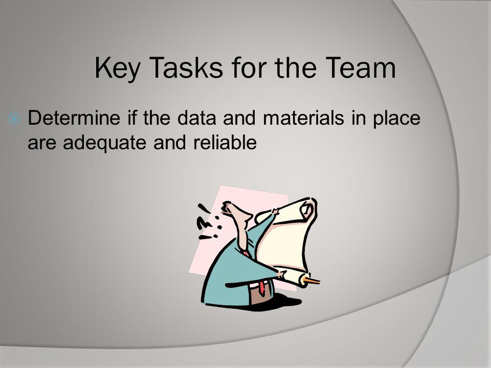 Key Tasks for the Team Determine if the data and materials in place are adequate and reliable