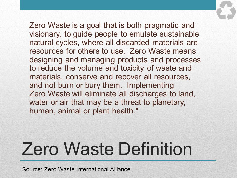 Zero Waste is a goal that is both pragmatic and visionary, to guide people to emulate sustainable natural cycles, where all discarded materials are resources for others to use. Zero Waste means designing and managing products and processes to reduce the volume and toxicity of waste and materials, conserve and recover all resources, and not burn or bury them. Implementing Zero Waste will eliminate all discharges to land, water or air that may be a threat to planetary, human, animal or plant health.