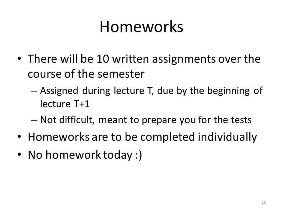 Homeworks There will be 10 written assignments over the course of the semester. Assigned during lecture T, due by the beginning of lecture T+1.