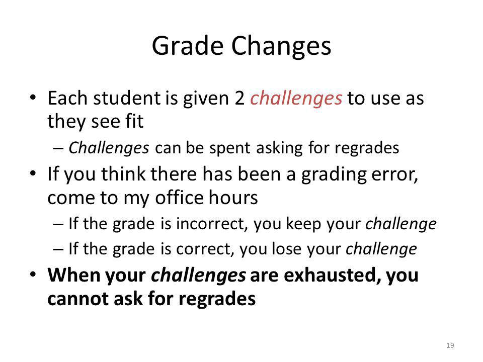 Grade Changes Each student is given 2 challenges to use as they see fit. Challenges can be spent asking for regrades.
