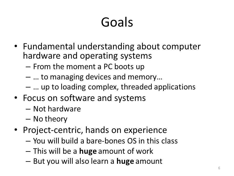 Goals Fundamental understanding about computer hardware and operating systems. From the moment a PC boots up.