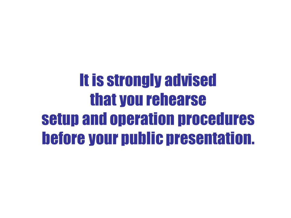 It is strongly advised that you rehearse setup and operation procedures before your public presentation.