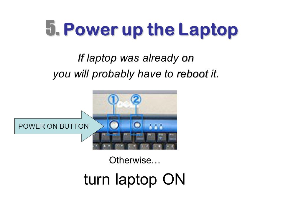 5. Power up the Laptop turn laptop ON If laptop was already on