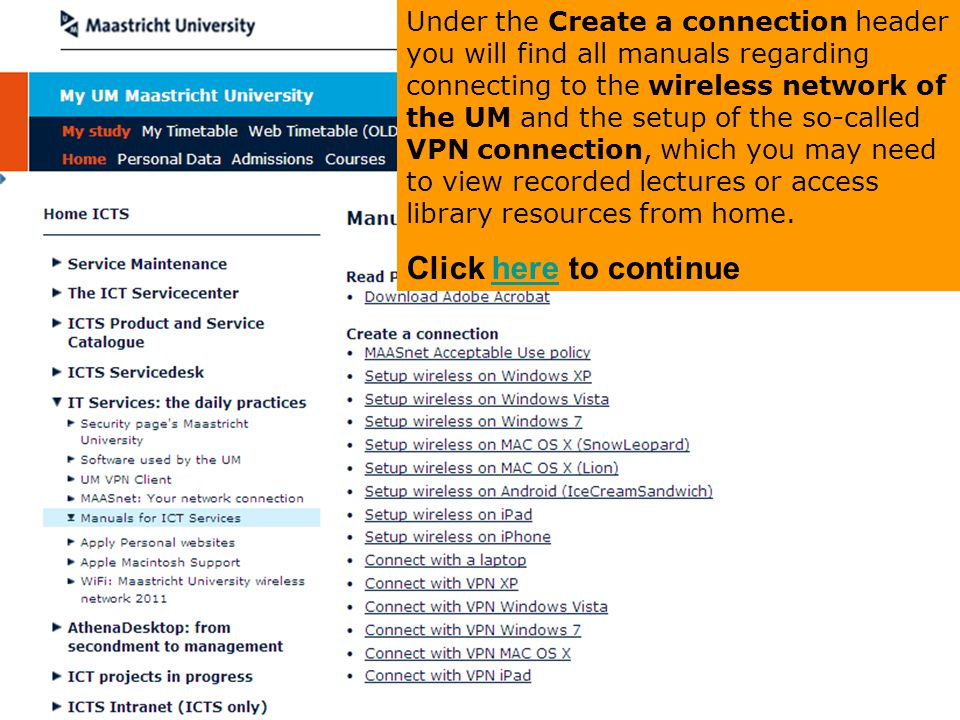 Under the Create a connection header you will find all manuals regarding connecting to the wireless network of the UM and the setup of the so-called VPN connection, which you may need to view recorded lectures or access library resources from home.