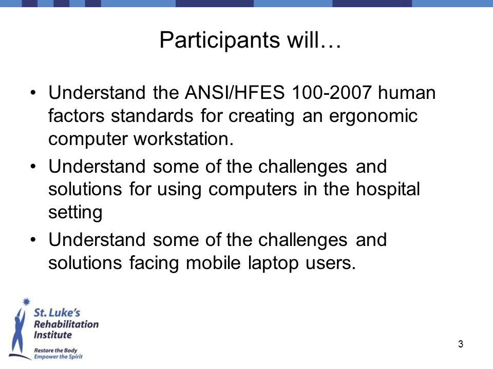 Participants will… Understand the ANSI/HFES 100-2007 human factors standards for creating an ergonomic computer workstation.