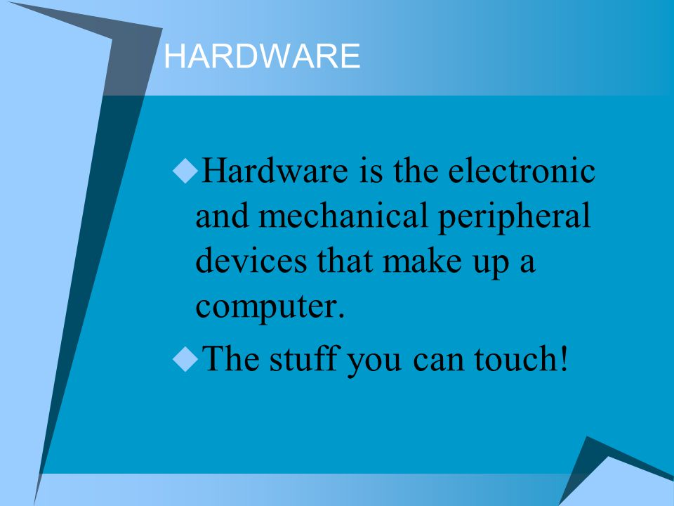 HARDWARE Hardware is the electronic and mechanical peripheral devices that make up a computer.