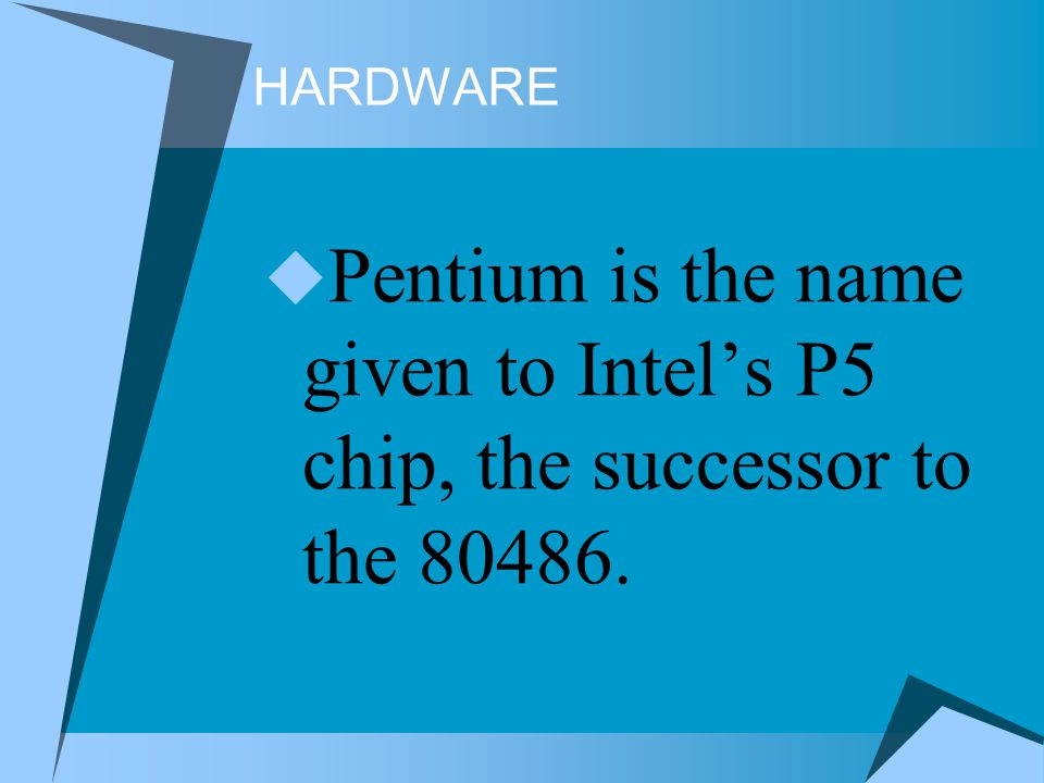 HARDWARE Pentium is the name given to Intel's P5 chip, the successor to the 80486.