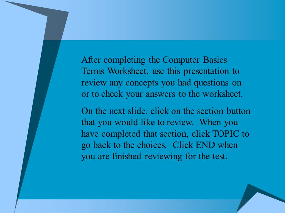 After completing the Computer Basics Terms Worksheet, use this presentation to review any concepts you had questions on or to check your answers to the worksheet.