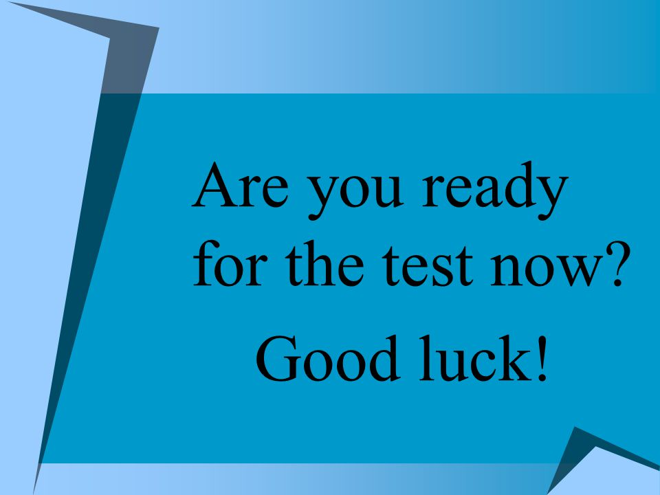 Are you ready for the test now