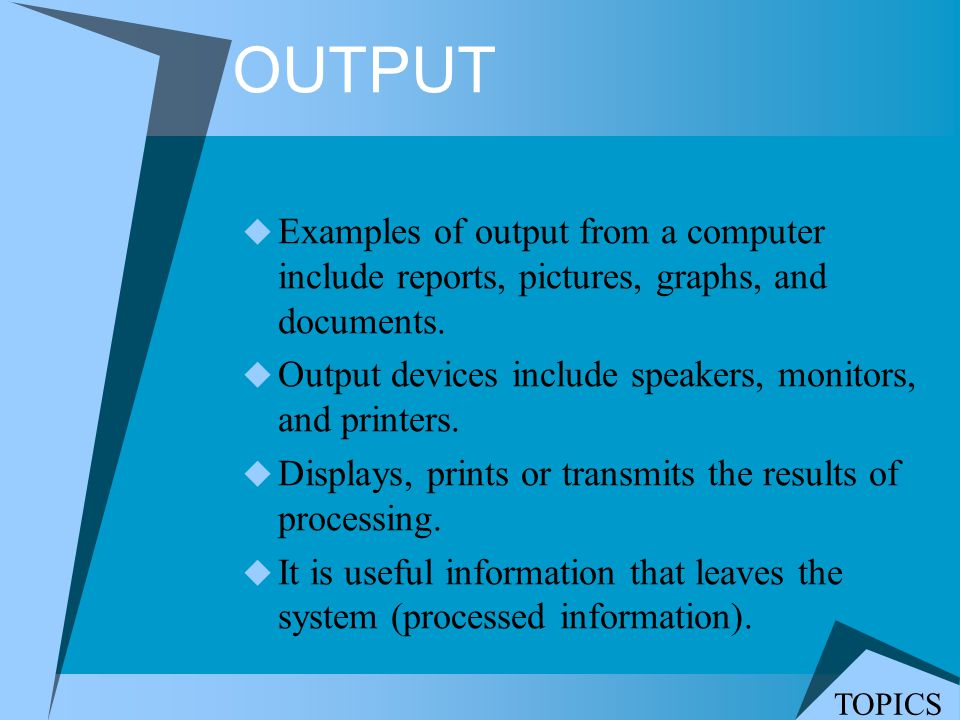 OUTPUT Examples of output from a computer include reports, pictures, graphs, and documents. Output devices include speakers, monitors, and printers.