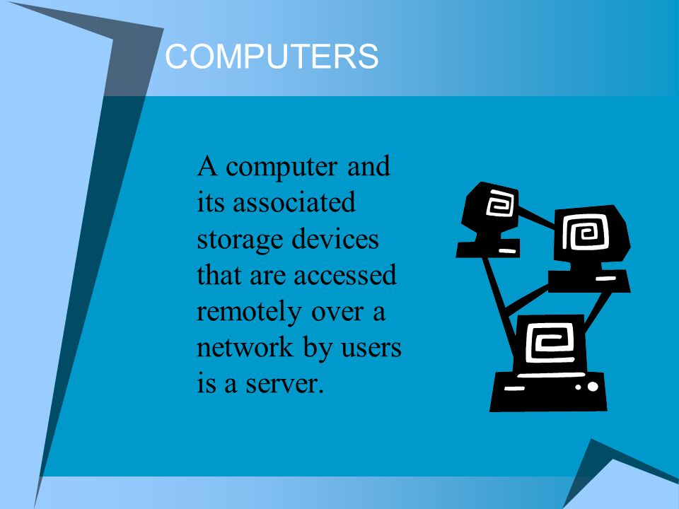 COMPUTERS A computer and its associated storage devices that are accessed remotely over a network by users is a server.
