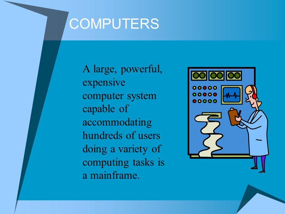 COMPUTERS A large, powerful, expensive computer system capable of accommodating hundreds of users doing a variety of computing tasks is a mainframe.