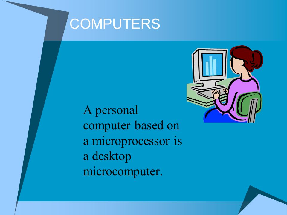 COMPUTERS A personal computer based on a microprocessor is a desktop microcomputer.