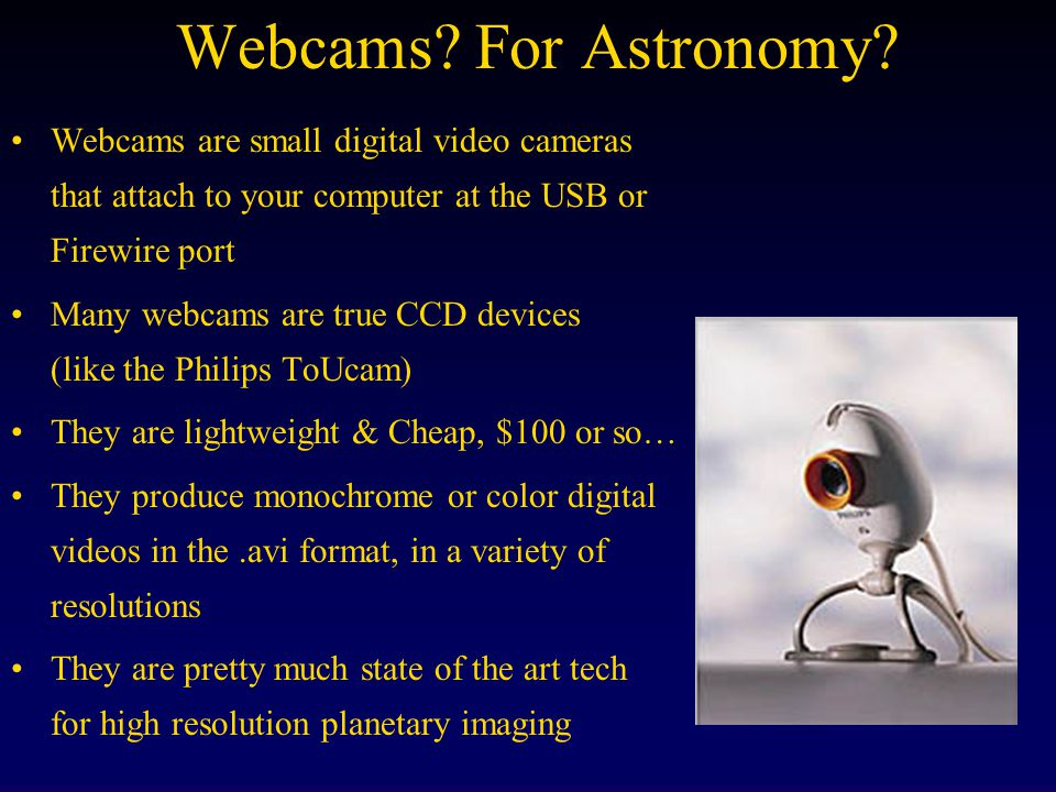 Webcams For Astronomy Webcams are small digital video cameras that attach to your computer at the USB or Firewire port.