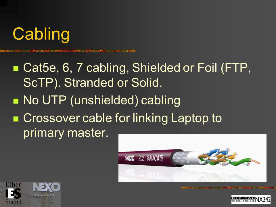 Cabling Cat5e, 6, 7 cabling, Shielded or Foil (FTP, ScTP). Stranded or Solid. No UTP (unshielded) cabling.