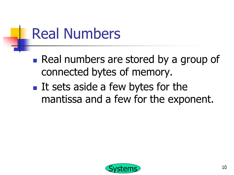 Real Numbers Real numbers are stored by a group of connected bytes of memory.