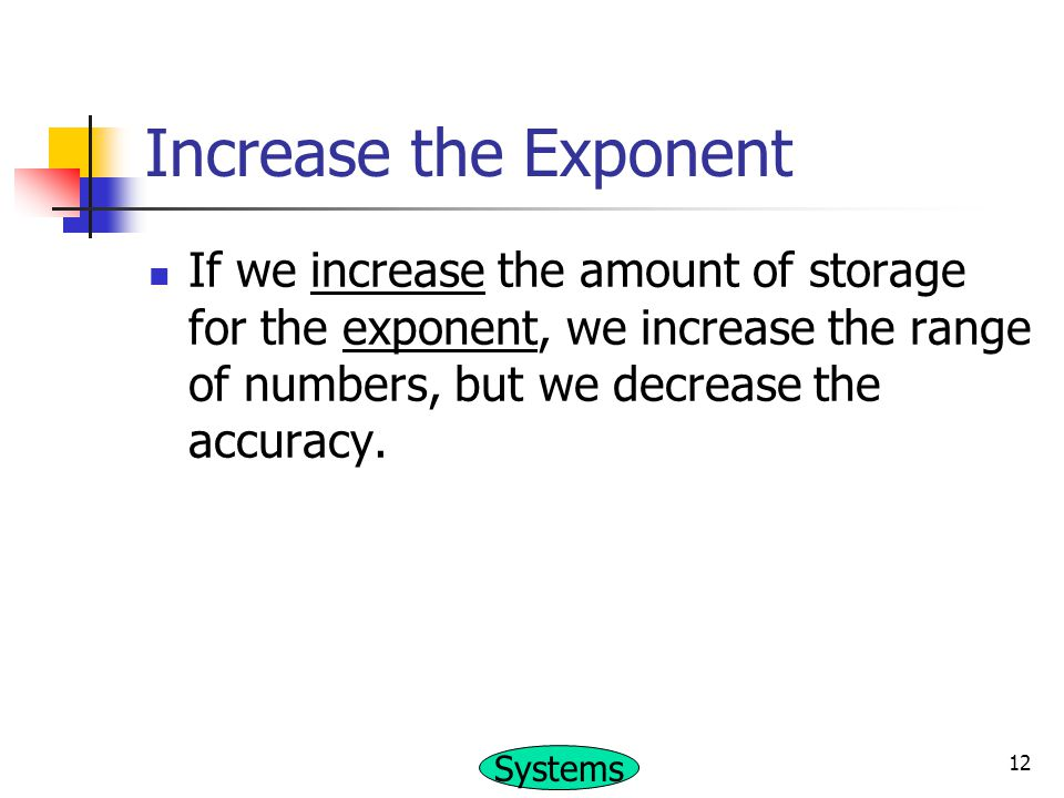 Increase the Exponent If we increase the amount of storage for the exponent, we increase the range of numbers, but we decrease the accuracy.