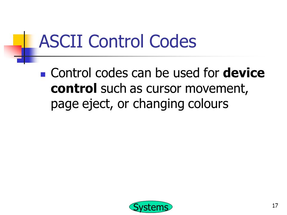 ASCII Control Codes Control codes can be used for device control such as cursor movement, page eject, or changing colours.
