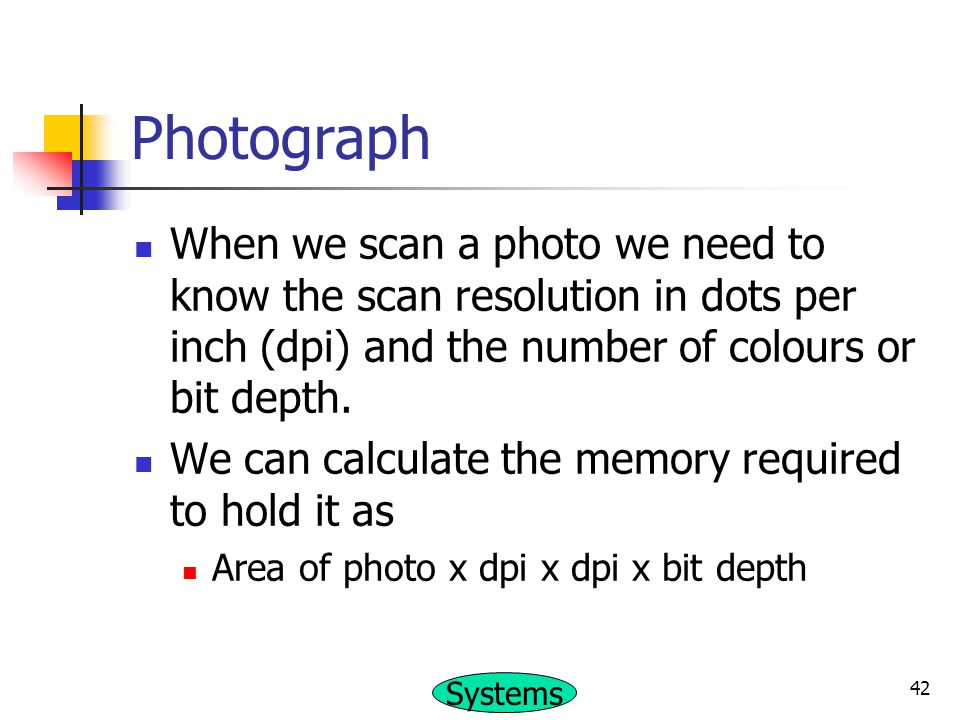 Photograph When we scan a photo we need to know the scan resolution in dots per inch (dpi) and the number of colours or bit depth.