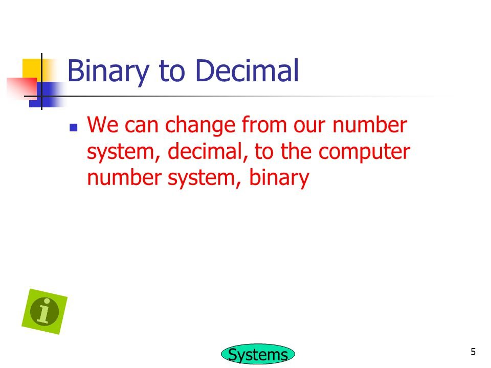 Binary to Decimal We can change from our number system, decimal, to the computer number system, binary.